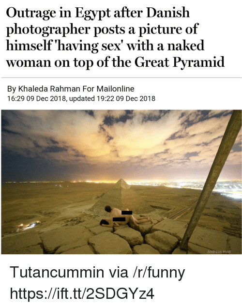 Mailonline: Outrage in Egypt after Danish  photographer posts a picture of  himself'having sex' with a naked  woman on top of the Great Pyramid  By Khaleda Rahman For Mailonline  16:29 09 Dec 2018, updated 19:22 09 Dec 2018  Andreas Hvid Tutancummin via /r/funny https://ift.tt/2SDGYz4