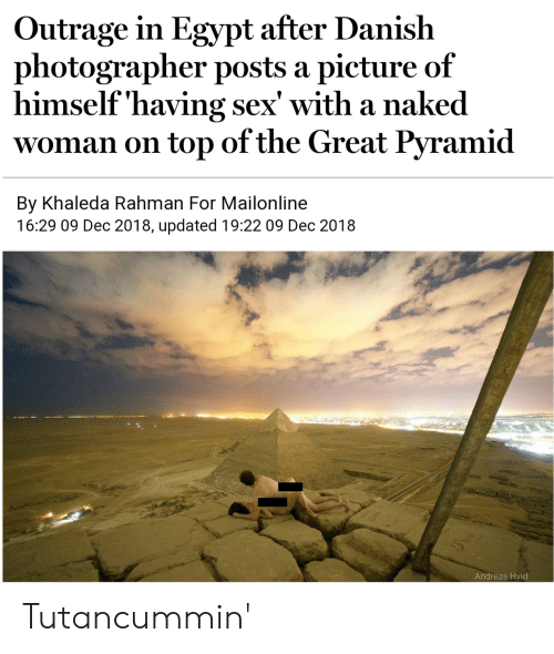 Mailonline: Outrage in Egypt after Danish  photographer posts a picture of  himself'having sex' with a naked  woman on top of the Great Pyramid  By Khaleda Rahman For Mailonline  16:29 09 Dec 2018, updated 19:22 09 Dec 2018  Andreas Hvid Tutancummin'