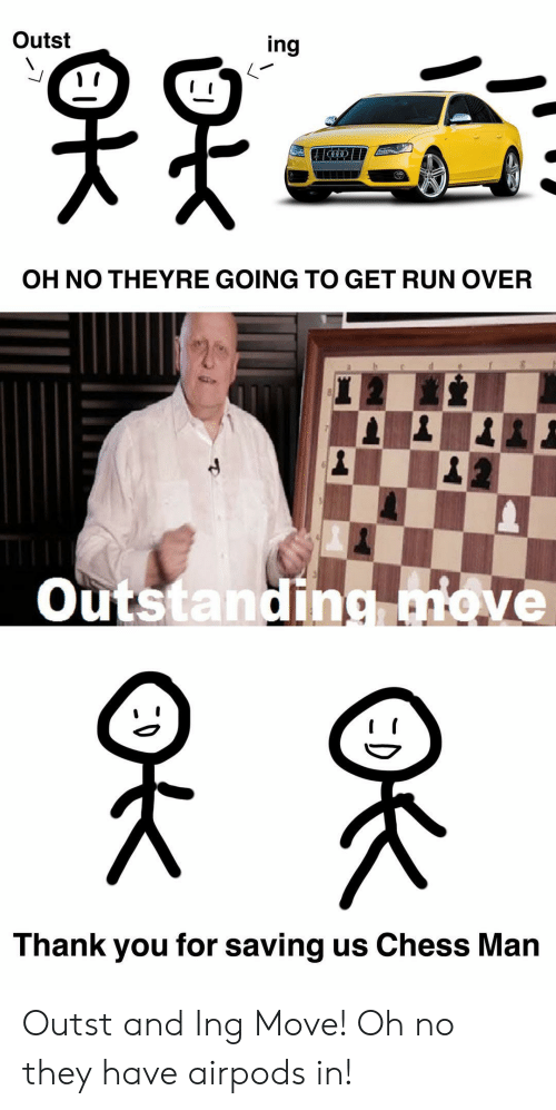 Chess: Outst  ing  OH NO THEYRE GOING TO GET RUN OVER  Outstanding move  Thank you for saving us Chess Man  ОК Outst and Ing Move! Oh no they have airpods in!