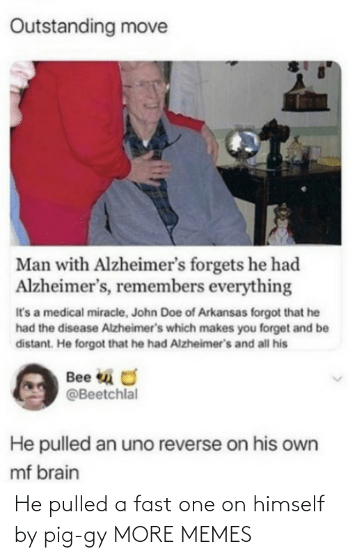 john: Outstanding move  Man with Alzheimer's forgets he had  Alzheimer's, remembers everything  It's a medical miracle, John Doe of Arkansas forgot that he  had the disease Alzheimer's which makes you forget and be  distant. He forgot that he had Alzheimer's and all his  Bee u O  @Beetchlal  He pulled an uno reverse on his own  mf brain He pulled a fast one on himself by pig-gy MORE MEMES