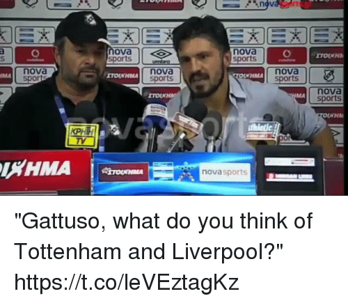 "Soccer, Sports, and Liverpool F.C.: ova  sports  nova  sports  nova  nova  sports  nova  sports  HMA  nova  MA  TV  or  LHMA  novasports ""Gattuso, what do you think of Tottenham and Liverpool?""  https://t.co/leVEztagKz"