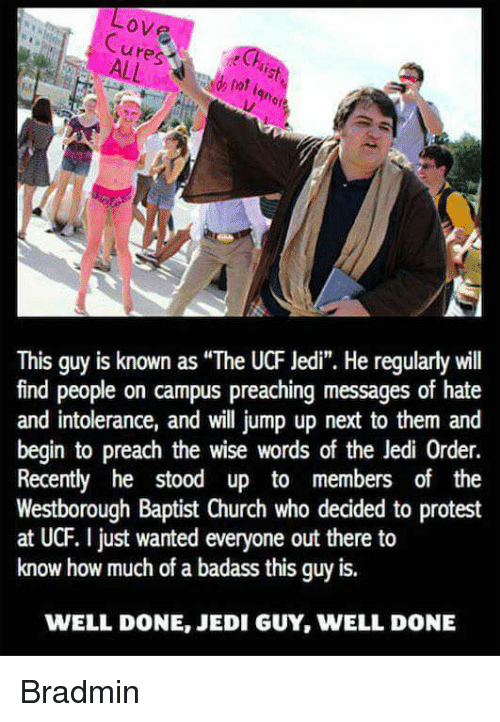 """Church, Jedi, and Memes: ove  This guy is known as """"The UCF Jedi"""". He regularlywill  find people on campus preaching messages of hate  and intolerance, and will jump up next to them and  begin to preach the wise words of the Jedi 0rder.  Recently he stood up to members of the  Westborough Baptist Church who decided to protest  at UCF. just wanted everyone out there to  know how much of a badass this guy is.  WELL DONE, JEDI GUY, WELL DONE Bradmin"""