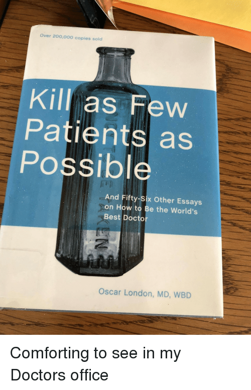 Doctor, Best, and How To: Over 20o,000 copies sold  Kill as Few  Patients as  Possible  And Fifty-Six Other Essays  on How to Be the World's  Best Doctor  Oscar London, MD, WBD Comforting to see in my Doctors office