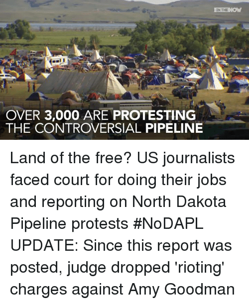 Dakota Pipeline: OVER 3,000 ARE PROTESTING  THE CONTROVERSIAL PIPELINE  IN THE  NOW Land of the free? US journalists faced court for doing their jobs and reporting on North Dakota Pipeline protests #NoDAPL  UPDATE: Since this report was posted, judge dropped 'rioting' charges against Amy Goodman