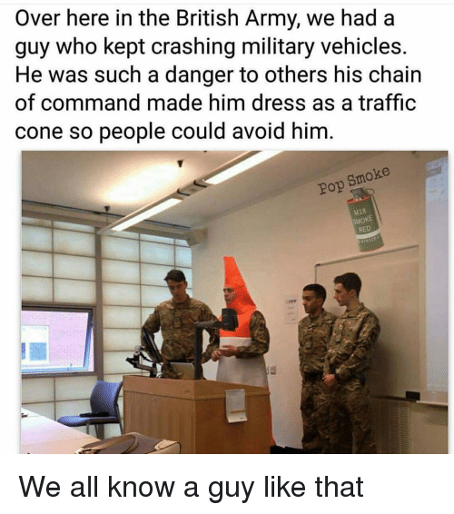 Memes, Pop, and Traffic: Over here in the British Army, we had a  guy who kept crashing military vehicles.  He was such a danger to others his chain  of command made him dress as a traffic  cone so people could avoid him  Pop Smoke  18  SMOKE  RED We all know a guy like that
