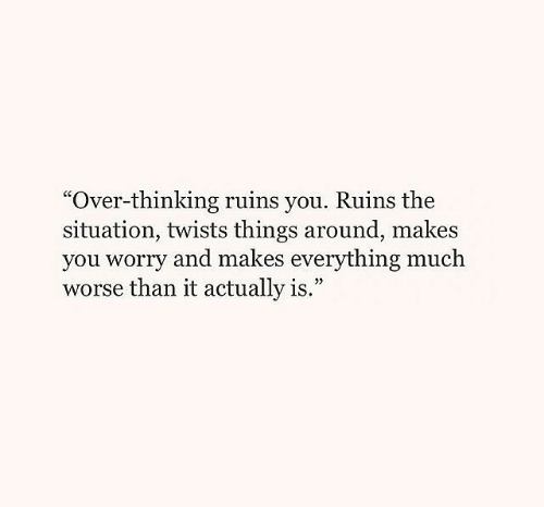 "The Situation, You, and Thinking: ""Over-thinking ruins you. Ruins the  situation, twists things around, makes  you worry and makes everything much  worse than it actually is.""  9"