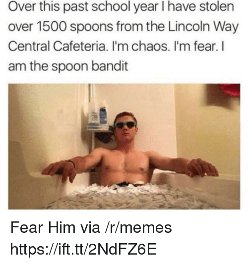 Memes, School, and Lincoln: Over this past school year I have stolen  over 1500 spoons from the Lincoln Way  Central Cafeteria. I'm chaos. I'm fear. l  am the spoon bandit Fear Him via /r/memes https://ift.tt/2NdFZ6E