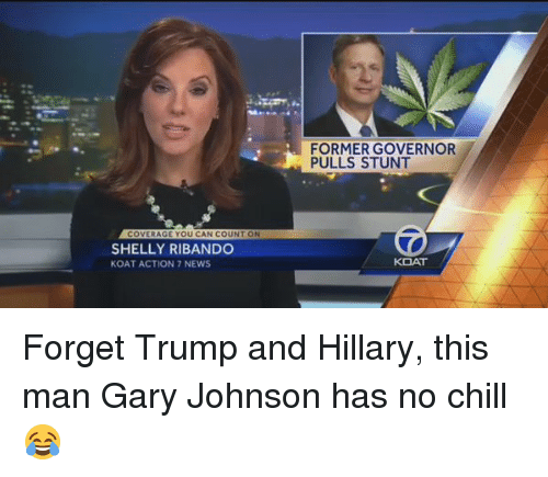 Chill, Funny, and News: OVERAGE YOU CAN COUN  ON  SHELLY RIBANDO  KOAT ACTION 7 NEWS  FORMER GOVERNOR  PULLS STUNT  KOAT Forget Trump and Hillary, this man Gary Johnson has no chill 😂