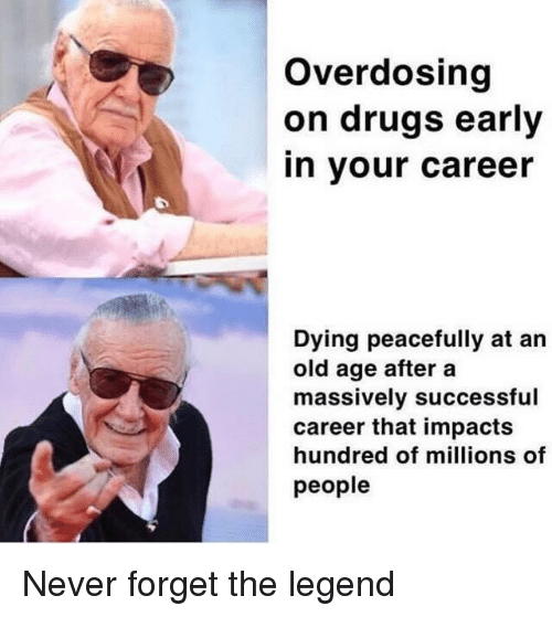 Drugs, Old, and Never: Overdosing  on drugs early  in your career  Dying peacefully at an  old age after a  massively successful  career that impacts  hundred of millions of  people Never forget the legend