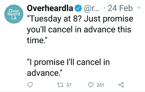"""Time, This, and Tuesday: Overheardla@r.. 24 Febv  Tuesday at 8? Just promise  you'll cancel in advance this  time""""  Over  heard  LA  """"I promise I'll cancel in  advance.""""  251  37"""