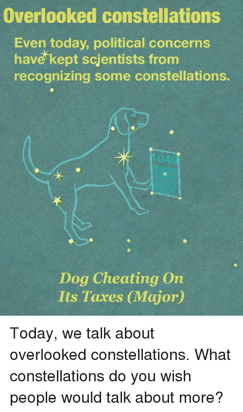 constellations: Overlooked constellations  Even today, political concerns  have kept scientists from  recognizing some constellations.  Dog Cheating On  Its Taxes CMajor) Today, we talk about overlooked constellations.  What constellations do you wish people would talk about more?
