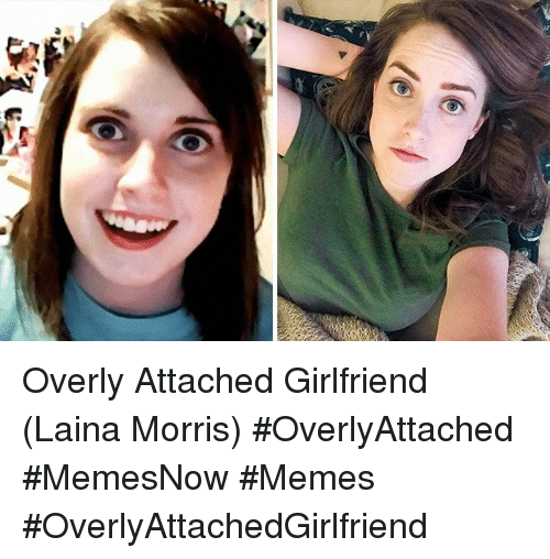 Overly Attached: Overly Attached Girlfriend (Laina Morris) #OverlyAttached #MemesNow #Memes #OverlyAttachedGirlfriend