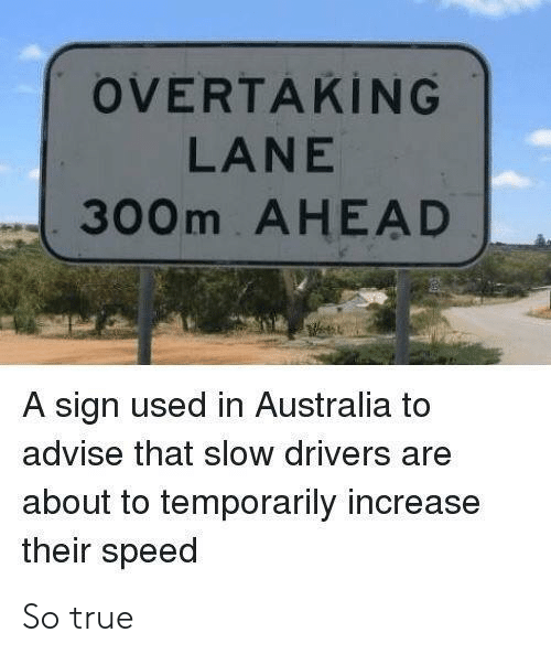 advise: OVERTAKİNG  LANE  300m AHEAD  A sign used in Australia to  advise that slow drivers are  about to temporarily increase  their speed So true