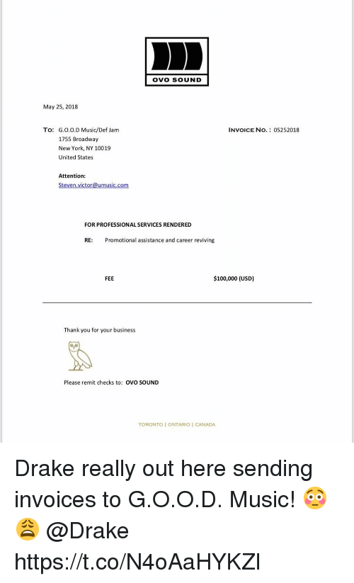 Anaconda, Drake, and Music: OVO SOUND  May 25, 2018  To:  G.O.0.D Music/Def Jam  1755 Broadway  New York, NY 10019  United States  INVOICE NO.: 05252018  Attention:  Steven victor@umusic.com  FOR PROFESSIONAL SERVICES RENDERED  RE:  Promotional assistance and career reviving  FEE  $100,000 (USD)  Thank you for your business  Please remit checks to: ovo soUND  TORONTO I ONTARIO I CANADA Drake really out here sending invoices to G.O.O.D. Music! 😳😩 @Drake https://t.co/N4oAaHYKZl