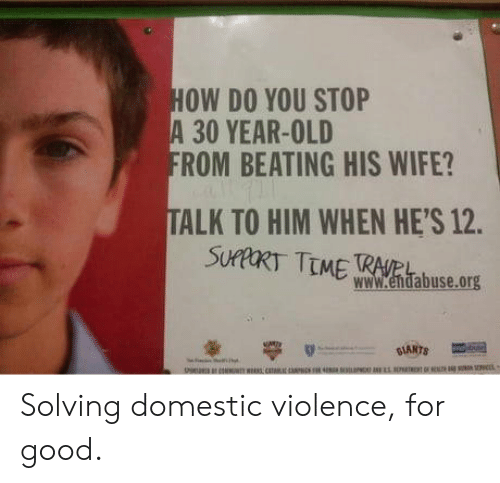 ork: OW DO YOU STOP  A 30 YEAR-OLD  ROM BEATING HIS WIFE?  TALK TO HIM WHEN HE'S 12.  SUPTMERtas.ork  www.endabuse.org Solving domestic violence, for good.