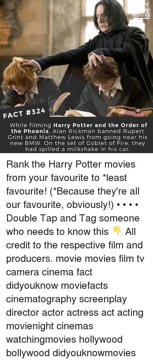 Alan Rickman: ow  MOVIES  FACT #324  While filming Harry Potter and the Order of  the Phoenix, Alan Rickman banned Rupert  Grint and Matthew Lewis from going near his  new BMW. On the set of Goblet of Fire, they  had spilled a milkshake in his car. Rank the Harry Potter movies from your favourite to *least favourite! (*Because they're all our favourite, obviously!) • • • • Double Tap and Tag someone who needs to know this 👇 All credit to the respective film and producers. movie movies film tv camera cinema fact didyouknow moviefacts cinematography screenplay director actor actress act acting movienight cinemas watchingmovies hollywood bollywood didyouknowmovies
