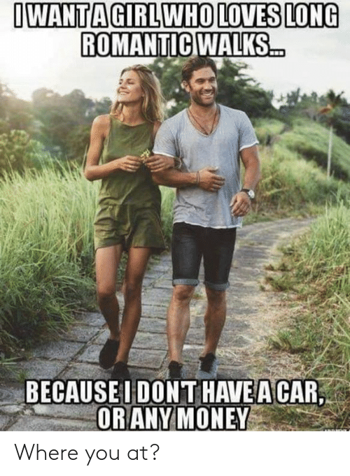 Dank, 🤖, and Car: OWANTAGIRL WHO LOVES LONG  ROMANTICWALKS  BECAUSEI DONT HAVE A CAR,  ORANYMONEY Where you at?