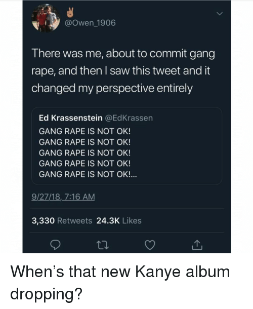 Kanye, Saw, and Gang: @Owen 1906  There was me, about to commit gang  rape, and then I saw this tweet and it  changed my perspective entirely  Ed Krassenstein @EdKrassen  GANG RAPE IS NOT OK!  GANG RAPE IS NOT OK!  GANG RAPE IS NOT OK!  GANG RAPE IS NOT OK  GANG RAPE IS NOT OK!  9/27/18, 7:16 AM  3,330 Retweets 24.3K Likes When's that new Kanye album dropping?