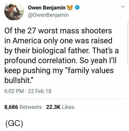 "America, Family, and Memes: Owen Benjamin  @OwenBenjamin  Of the 27 worst mass shooters  in America only one was raised  by their biological father. That's a  profound correlation. So yeah l'll  keep pushing my ""family values  bullshit.""  6:02 PM 22 Feb 18  8,686 Retweets 22.3K Likes (GC)"