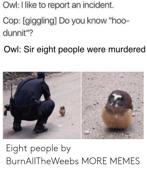 "Dank, Memes, and Target: Owl: I like to report an incident.  Cop: [giggling] Do you know ""hoo-  dunnit?  Owl: Sir eight people were murdered Eight people by BurnAllTheWeebs MORE MEMES"