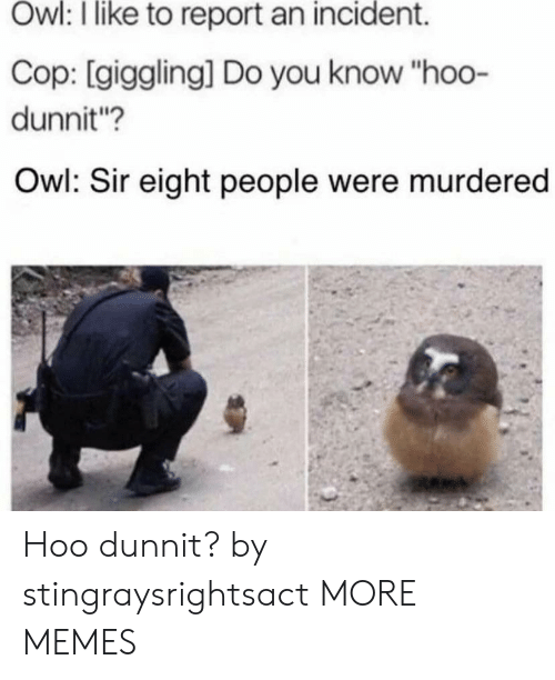 "Dank, Memes, and Target: Owl: I like to report an incident.  Cop: [giggling] Do you know ""hoo-  dunnit?  Owl: Sir eight people were murdered Hoo dunnit? by stingraysrightsact MORE MEMES"
