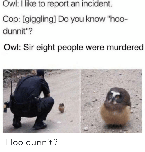 "Owl, Cop, and You: Owl: I like to report an incident.  Cop: [giggling] Do you know ""hoo-  dunnit?  Owl: Sir eight people were murdered Hoo dunnit?"