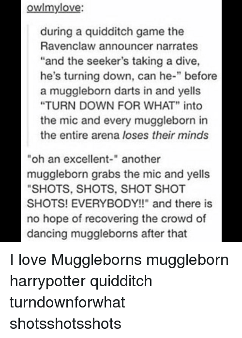 "Dancing, Love, and Memes: owlmylove:  during a quidditch game the  Ravenclaw announcer narrates  ""and the seeker's taking a dive,  he's turning down, can he-"" before  a muggleborn darts in and yells  ""TURN DOWN FOR WHAT"" into  the mic and every muggleborn in  the entire arena loses their minds  oh an excellent-"" another  muggleborn grabs the mic and yells  SHOTS, SHOTS, SHOT SHOT  SHOTS! EVERYBODY!!"" and there is  no hope of recovering the crowd of  dancing muggleborns after that I love Muggleborns muggleborn harrypotter quidditch turndownforwhat shotsshotsshots"