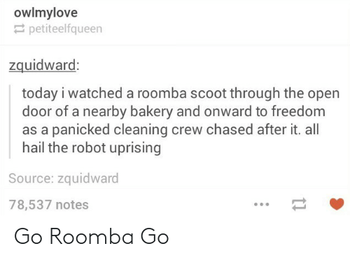 Roomba, Today, and Freedom: owlmylove  petiteelfqueen  zquidwaro  today i watched a roomba scoot through the open  door of a nearby bakery and onward to freedom  as a panicked cleaning crew chased after it. all  hail the robot uprising  Source: zquidward  78,537 notes Go Roomba Go