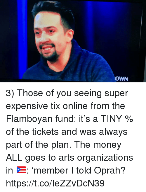 Oprah Winfrey: OWN 3) Those of you seeing super expensive tix online from the Flamboyan fund: it's a TINY % of the tickets and was always part of the plan. The money ALL goes to arts organizations in 🇵🇷: 'member I told Oprah? https://t.co/IeZZvDcN39