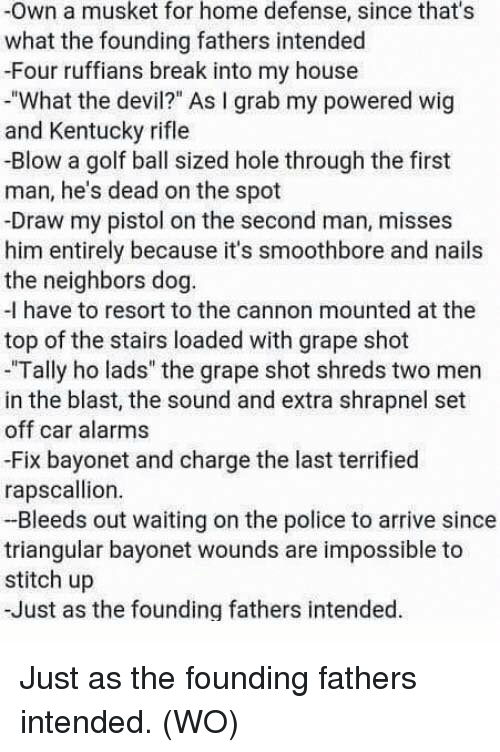 """Memes, My House, and Police: -Own a musket for home defense, since that's  what the founding fathers intended  -Four ruffians break into my house  """"What the devil?"""" As I grab my powered wig  and Kentucky rifle  -Blow a golf ball sized hole through the first  man, he's dead on the spot  -Draw my pistol on the second man, misses  him entirely because it's smoothbore and nails  the neighbors dog.  -I have to resort to the cannon mounted at the  top of the stairs loaded with grape shot  """"Tally ho lads"""" the grape shot shreds two men  in the blast, the sound and extra shrapnel set  off car alarms  -Fix bayonet and charge the last terrified  rapscallion  -Bleeds out waiting on the police to arrive since  triangular bayonet wounds are impossible to  stitch up  -Just as the founding fathers intended Just as the founding fathers intended. (WO)"""