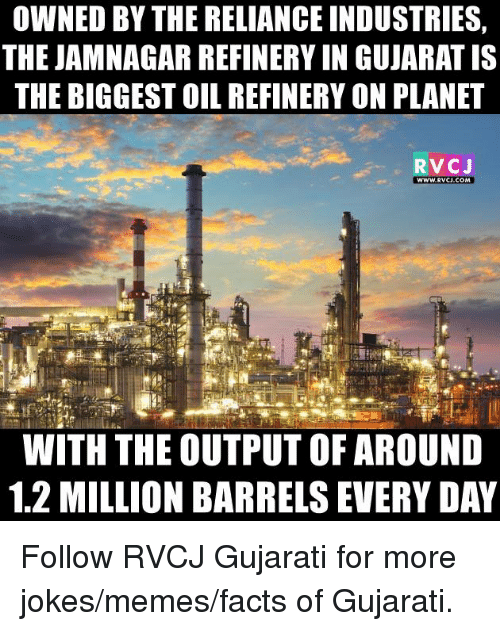 Joke Meme: OWNED BY THERELIANCE INDUSTRIES  THE JAMNAGAR REFINERY IN GUJARAT IS  THE BIGGESTOIL REFINERY ON PLANET  RVCJ  WWW RVCU.COM  WITH THE OUTPUT OF AROUND  1.2 MILLION BARRELS EVERYDAY Follow RVCJ Gujarati for more jokes/memes/facts of Gujarati.
