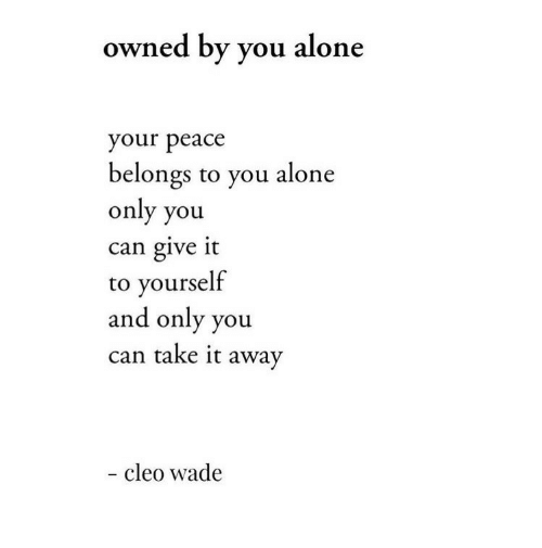 Being Alone, Peace, and Can: owned by you alone  your peace  belongs to you alone  only you  can give it  to yourself  and only you  can take it away  - cleo wade