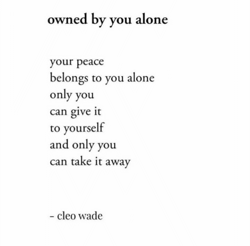 Wade: owned by you alone  your peace  belongs to you alone  only you  can give it  to yourself  and only you  can take it away  - cleo wade