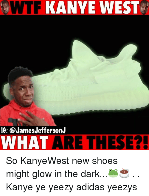 Adidas, Kanye, and Memes: OWTF  KANYE  WEST  IG: @JamesJeffersonJ  WHAT ARE THESE?! So KanyeWest new shoes might glow in the dark...🐸☕️ . . Kanye ye yeezy adidas yeezys