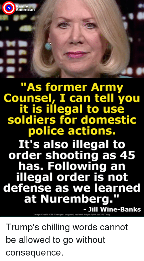 """consequence: Ox  American  """"As former Army  Counsel,  I can tell you  it is illegal to use  soldiers for domestic  police actions.  It's also illegal to  order shooting as 45  has. Following an  illegal order is not  defense  as we learned  at Nuremberg.'""""  Jill Wine-Banks  Image Credit: CBS Changess eropped, resized. hitpa://bit.ly Trump's chilling words cannot be allowed to go without consequence."""