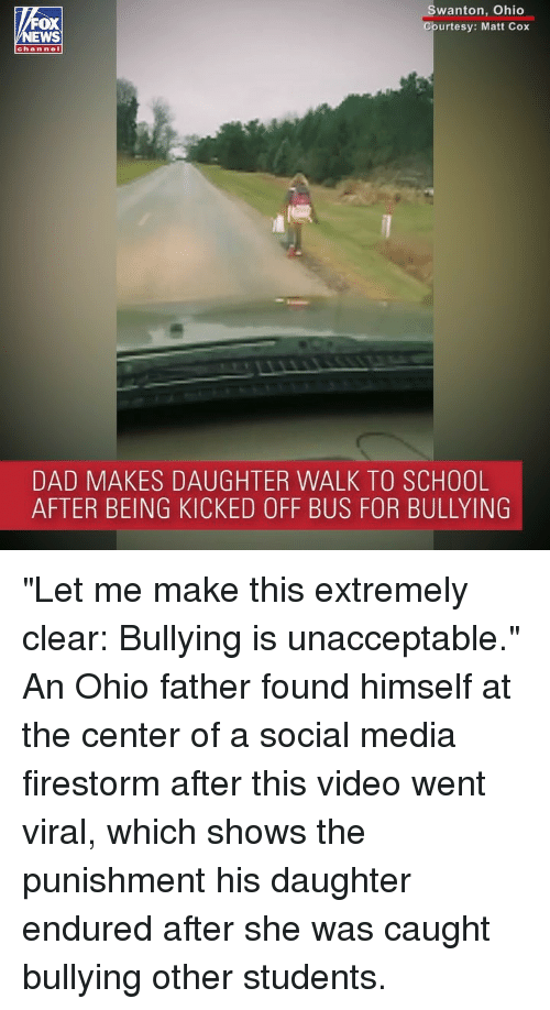 """Dad, Memes, and School: OX  EWS  wanton, Ohio  urtesy: Matt Cox  chan nel  DAD MAKES DAUGHTER WALK TO SCHOOL  AFTER BEING KICKED OFF BUS FOR BULLYING """"Let me make this extremely clear: Bullying is unacceptable."""" An Ohio father found himself at the center of a social media firestorm after this video went viral, which shows the punishment his daughter endured after she was caught bullying other students."""
