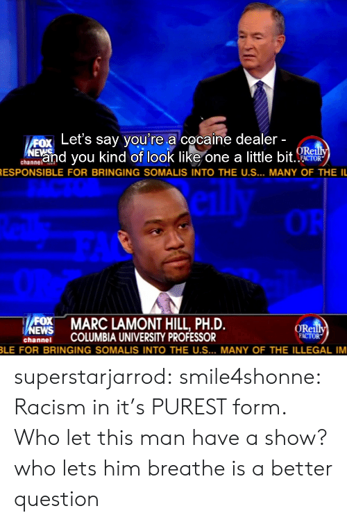 Racism, Target, and Tumblr: ox Let's say you're a cocaine dealer  Eand you kind of look like one a little bit  ORe  channelAl  RESPONSIBLE FOR BRINGING SOMALIS INTO THE US  MANY OF THE IL   OR  MARC LAMONT HILL, PH.D.  ORei  hnei COLUMBIA UNIVERSITY PROFESSOR  FACTOR  LE FOR BRINGING SOMALIS INTO THE US  MANY OF THE ILLEGAL IM superstarjarrod:  smile4shonne:   Racism in it's PUREST form.  Who let this man have a show?  who lets him breathe is a better question