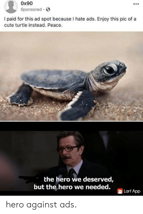 Sponsored: Ox90  Sponsored  I paid for this ad spot because I hate ads. Enjoy this pic of a  cute turtle instead. Peace.  the hero we deserved,  but the hero we needed.  Larf App hero against ads.