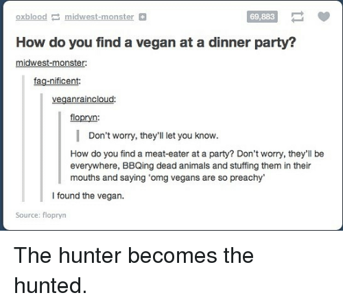 Hunted: Oxblood-midwest-monster  69,883  How do you find a vegan at a dinner party?  midwest-monster:  fag-nificent  veganraincloud:  flopryn:  Don't worry, they'll let you know.  How do you find a meat-eater at a party? Don't worry, they'll be  everywhere, BBQing dead animals and stuffing them in their  mouths and saying 'omg vegans are so preachy  I found the vegan.  Source: flopryn The hunter becomes the hunted.