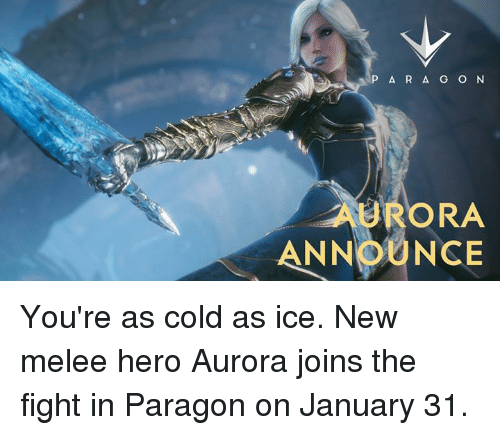 Dank, 🤖, and Paragon: P A R A G O N  URORA  ANNOUNCE You're as cold as ice. New melee hero Aurora joins the fight in Paragon on January 31.