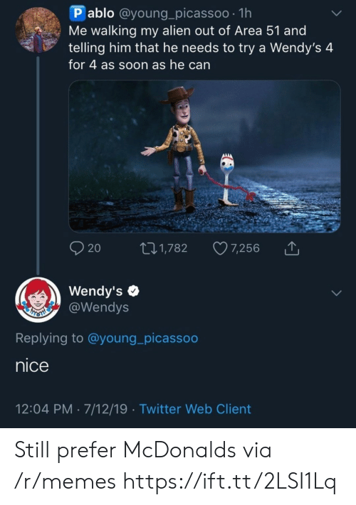 McDonalds, Memes, and Soon...: P ablo @young_picassoo 1h  Me walking my alien out of Area 51 and  telling him that he needs to try a Wendy's 4  for 4 as soon as he can  AAAA  20  7,256  t1,782  Wendy's  @Wendys  Replying to @young_picassoo  nice  12:04 PM 7/12/19 Twitter Web Client Still prefer McDonalds  via /r/memes https://ift.tt/2LSI1Lq