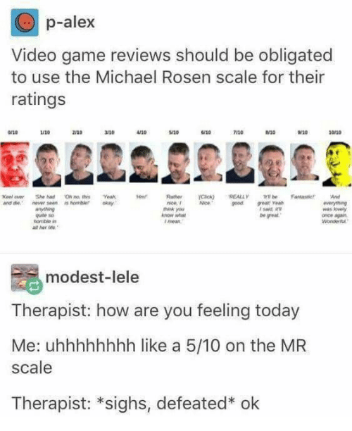 Game, Michael, and Today: p-alex  Video game reviews should be obligated  to use the Michael Rosen scale for their  ratings  2/10  r10  120  0/10  Keel ever She ha ON n thsYeah,  nd nev seen is hombleky  Rather rcac*) REALLY ml, be Fantaster. And  nice  goed gea  think you  gute so  be great  l meart  all her o  modest-lele  Therapist: how are you feeling today  Me: uhhhhhhhh like a 5/10 on the MR  scale  Therapist: *sighs, defeated* ok