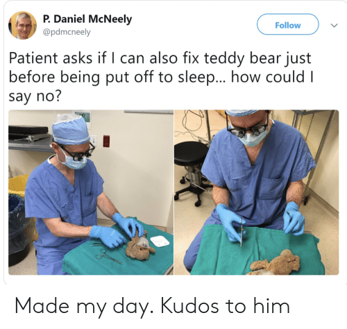 Bear, Patient, and Sleep: P. Daniel McNeely  Follow  @pdmcneely  Patient asks if l can also fix teddy bear just  before being put off to sleep... how could I  say no? Made my day. Kudos to him
