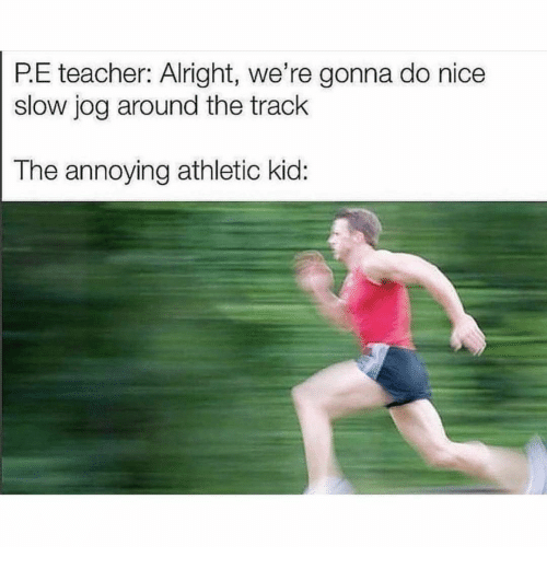 Athletic: P.E teacher: Alright, we're gonna do nice  slow jog around the track  The annoying athletic kid: