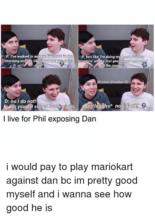 mariokart: P: I've walked in an  r like 300 he  P like I'm doing my bomb training  morning anaIm like Whatare you dong issions and he just goes rou  an?  the course  iskeryH  te  D: no I do not!  P yes you do secret bombenights DS tlaughs* no  I live for Phil exposing Dan i would pay to play mariokart against dan bc im pretty good myself and i wanna see how good he is