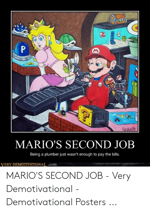 Funny Mario Memes: P  LEARY  MARIO'S SECOND JOB  Being a plumber just wasn't enough to pay the bills.  VERY DEMOTIVATIONAL.com MARIO'S SECOND JOB - Very Demotivational - Demotivational Posters ...