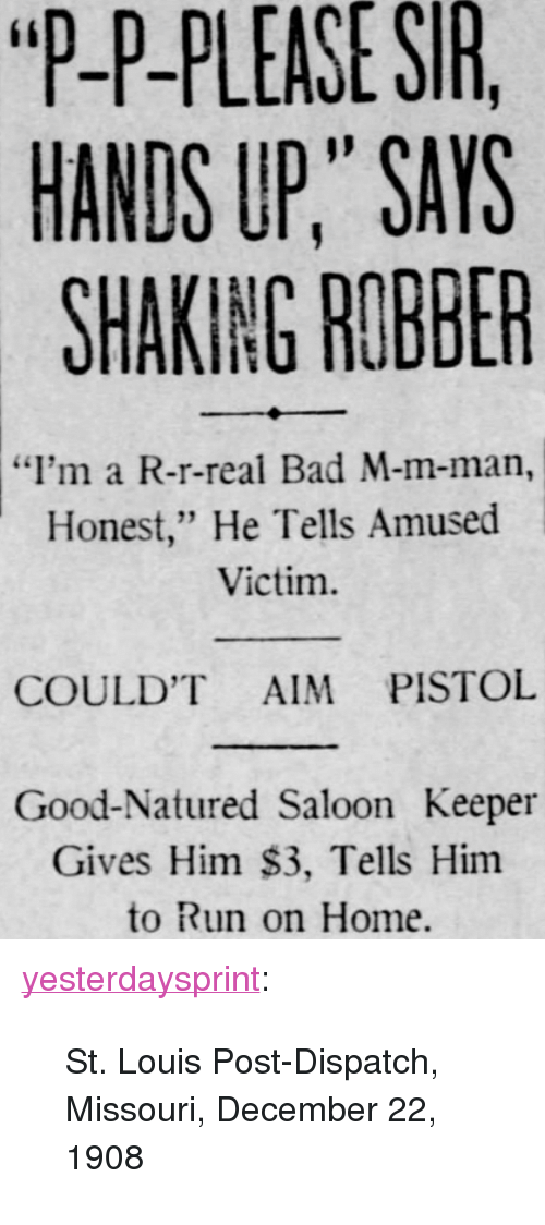"Bad, Run, and Tumblr: ""P-P-PLEASE  SIR  HANDS UP,"" SAYS  SHAKING ROBBER  ""I'm a R-r-real Bad M-m-man,  Honest,"" He Tells Amused  Victim.  COULD'T AIM PISTOL  Good-Natured Saloon Keeper  Gives Him $3, Tells Him  to Run on Home. <p><a href=""http://yesterdaysprint.tumblr.com/post/155885998249/st-louis-post-dispatch-missouri-december-22"" class=""tumblr_blog"">yesterdaysprint</a>:</p><blockquote><p>  St. Louis Post-Dispatch, Missouri, December 22, 1908  <br/></p></blockquote>"