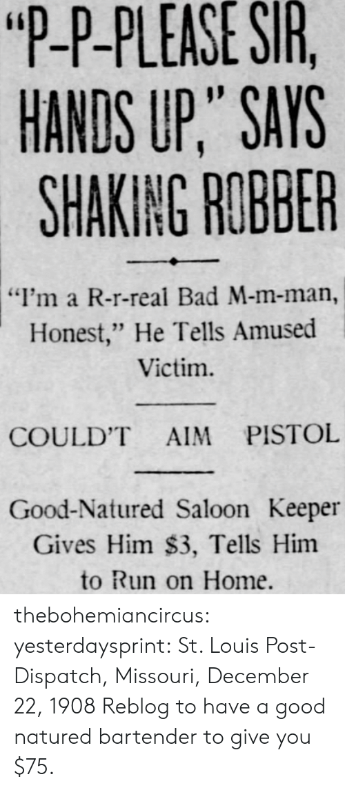 """Bad, Run, and Tumblr: """"P-P-PLEASE  SIR  HANDS UP,"""" SAYS  SHAKING ROBBER  """"I'm a R-r-real Bad M-m-man,  Honest,"""" He Tells Amused  Victim.  COULD'T AIM PISTOL  Good-Natured Saloon Keeper  Gives Him $3, Tells Him  to Run on Home. thebohemiancircus: yesterdaysprint:   St. Louis Post-Dispatch, Missouri, December 22, 1908   Reblog to have a good natured bartender to give you $75."""