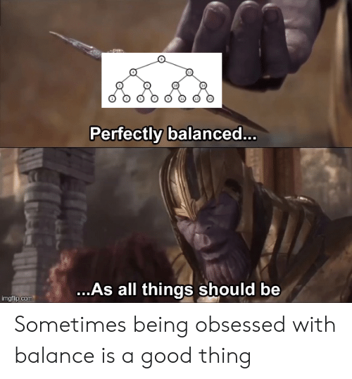 obsessed: P  Perfectly balance...  ...As all things should be  imgflip.com Sometimes being obsessed with balance is a good thing