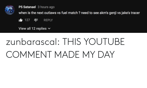 Tumblr, youtube.com, and Blog: P5 Satanael 3 hours ago  when is the next outlaws vs fuel match? need to see akm's genji vs jake's tracer  127 REPLY  View all 12 replies v zunbarascal:  THIS YOUTUBE COMMENT MADE MY DAY